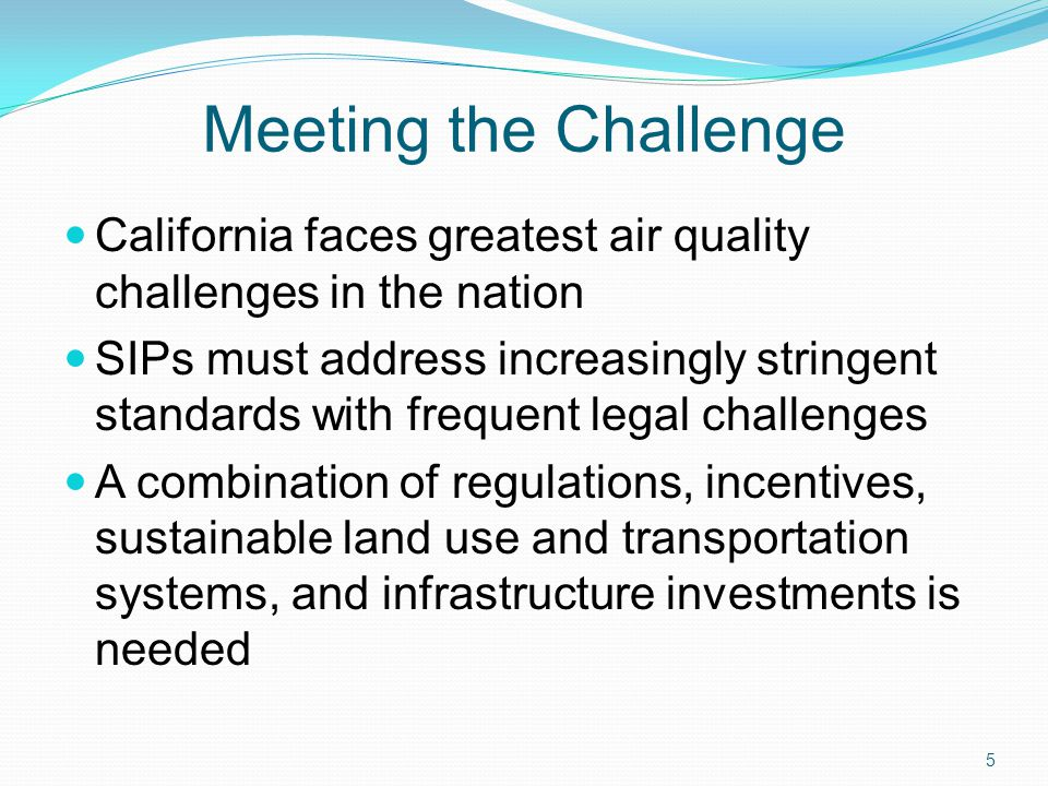 Meeting the Challenge California faces greatest air quality challenges in the nation SIPs must address increasingly stringent standards with frequent