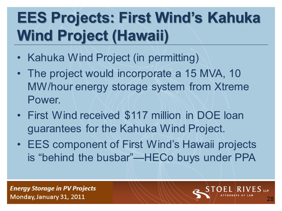 Energy Storage Due Diligence WEDNESDAY, January 26, 2011 Energy Storage in PV Projects Monday, January 31, 2011 EES Projects: First Winds Kahuka Wind Project (Hawaii) Kahuka Wind Project (in permitting) The project would incorporate a 15 MVA, 10 MW/hour energy storage system from Xtreme Power.