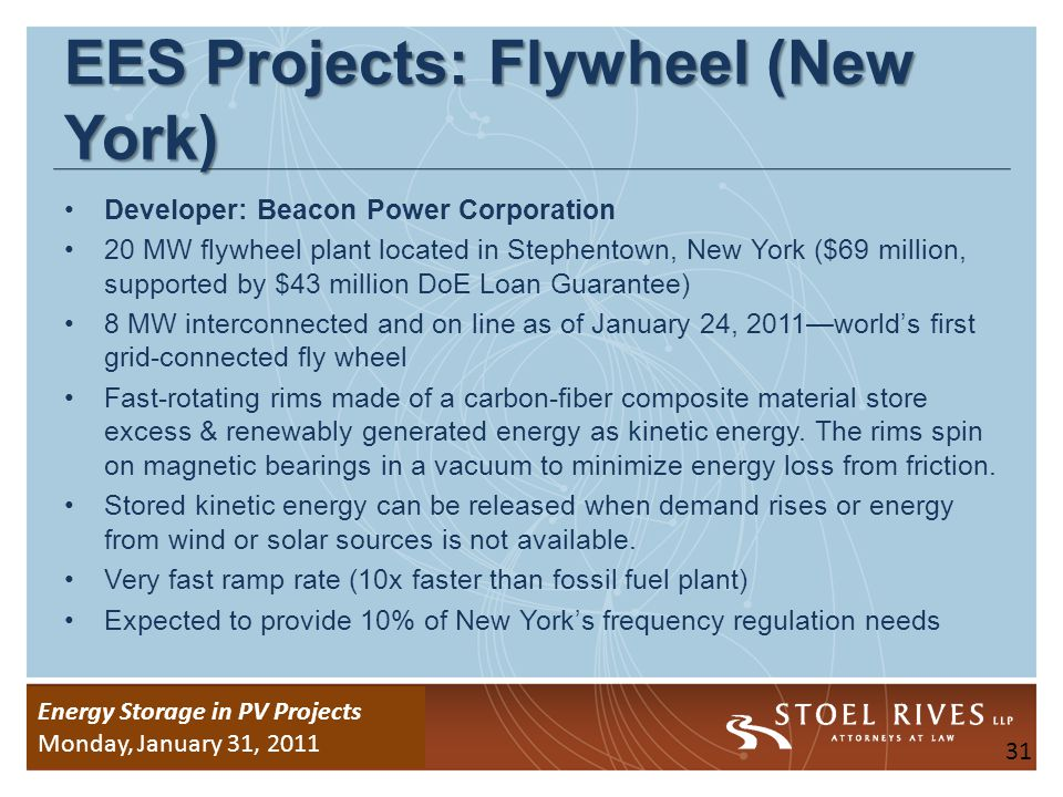 Energy Storage Due Diligence WEDNESDAY, January 26, 2011 Energy Storage in PV Projects Monday, January 31, 2011 EES Projects: Grid-Scale Battery AES Energy Storage LLC Phase 1: 8 MW battery-based storage system in Johnson City, New York (on line) On line and providing frequency regulation services in NYISO Phase 2: Additional 12 MW supported by $17.1 million DoE Loan Guarantee Can charge or discharge in one second in response to automated signal 32