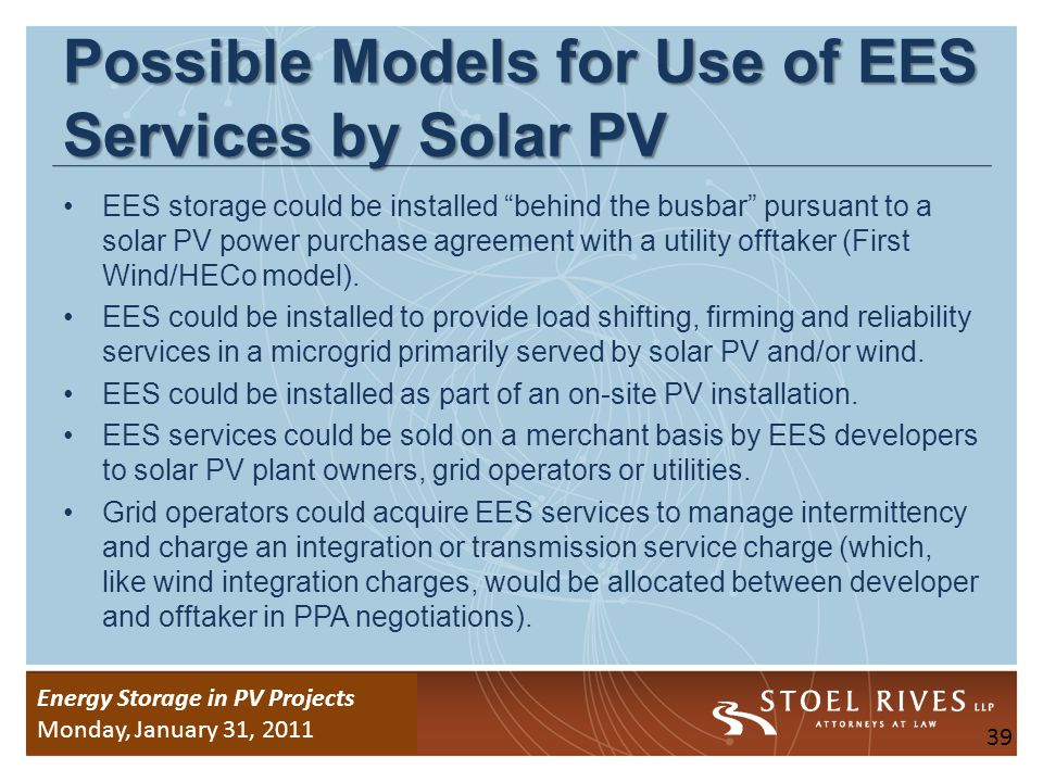 Energy Storage Due Diligence WEDNESDAY, January 26, 2011 Energy Storage in PV Projects Monday, January 31, 2011 EES Transaction Issues: Structure EES system manufacturers and buyers should be prepared to address the transaction issues outlined in the next few slides, which are likely to arise in any deal involving an EES system.