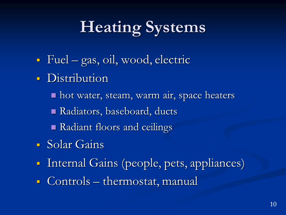 10 Heating Systems Fuel – gas, oil, wood, electric Fuel – gas, oil, wood, electric Distribution Distribution hot water, steam, warm air, space heaters