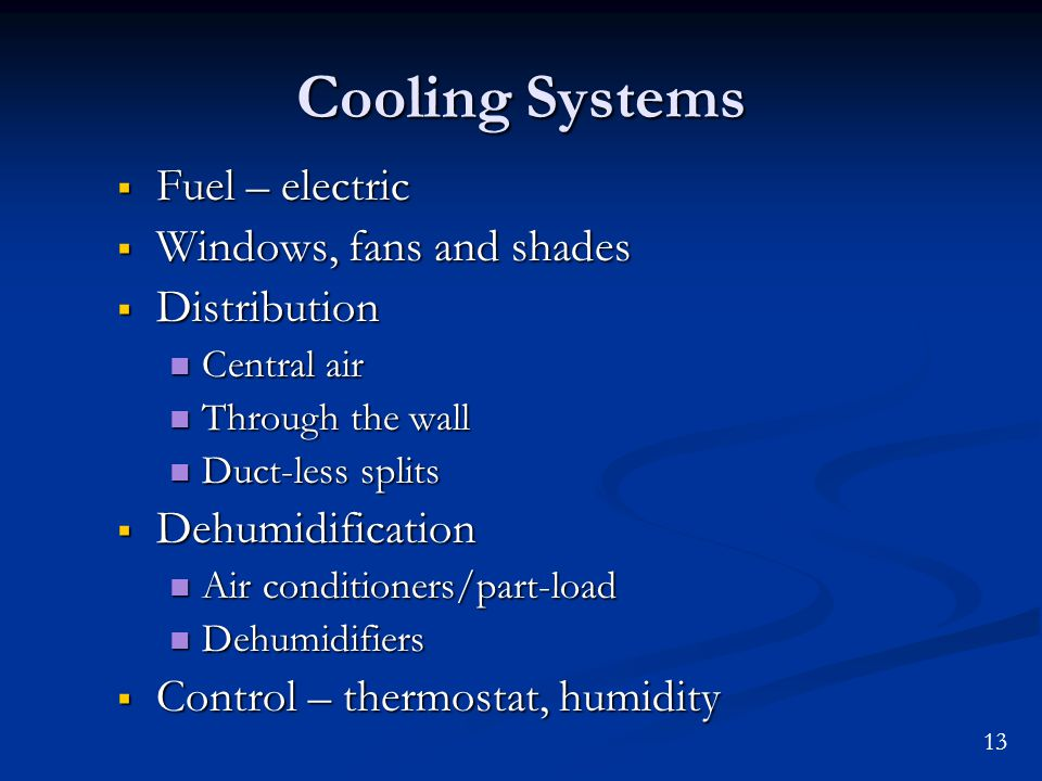 13 Cooling Systems Fuel – electric Fuel – electric Windows, fans and shades Windows, fans and shades Distribution Distribution Central air Central air Through the wall Through the wall Duct-less splits Duct-less splits Dehumidification Dehumidification Air conditioners/part-load Air conditioners/part-load Dehumidifiers Dehumidifiers Control – thermostat, humidity Control – thermostat, humidity