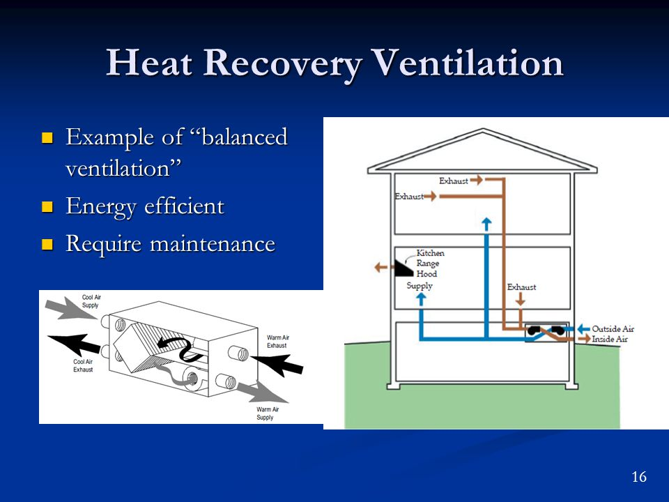 16 Heat Recovery Ventilation Example of balanced ventilation Example of balanced ventilation Energy efficient Energy efficient Require maintenance Require maintenance