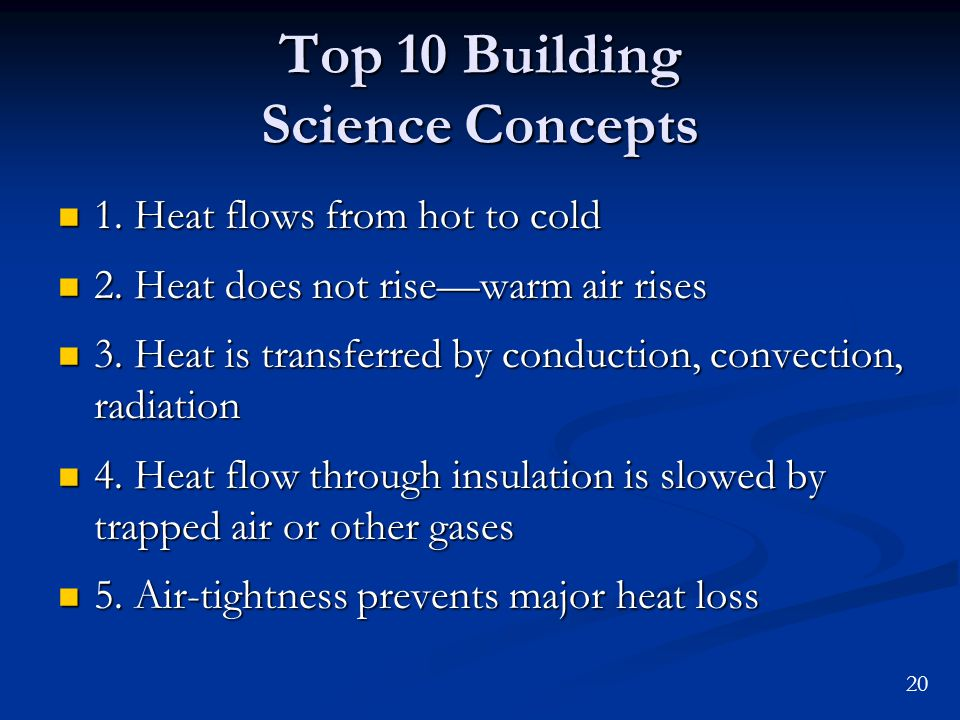 20 Top 10 Building Science Concepts 1. Heat flows from hot to cold 1. Heat flows from hot to cold 2. Heat does not risewarm air rises 2. Heat does not