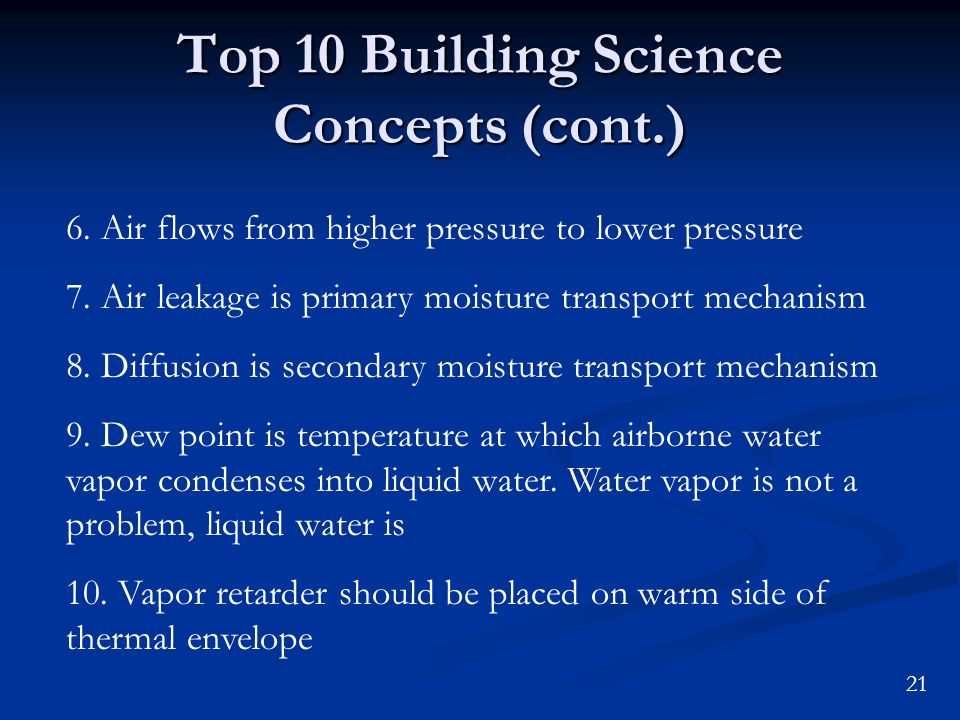 21 Top 10 Building Science Concepts (cont.) 6. Air flows from higher pressure to lower pressure 7. Air leakage is primary moisture transport mechanism