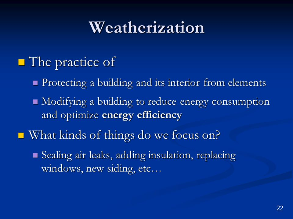 22 Weatherization The practice of The practice of Protecting a building and its interior from elements Protecting a building and its interior from elements Modifying a building to reduce energy consumption and optimize energy efficiency Modifying a building to reduce energy consumption and optimize energy efficiency What kinds of things do we focus on.