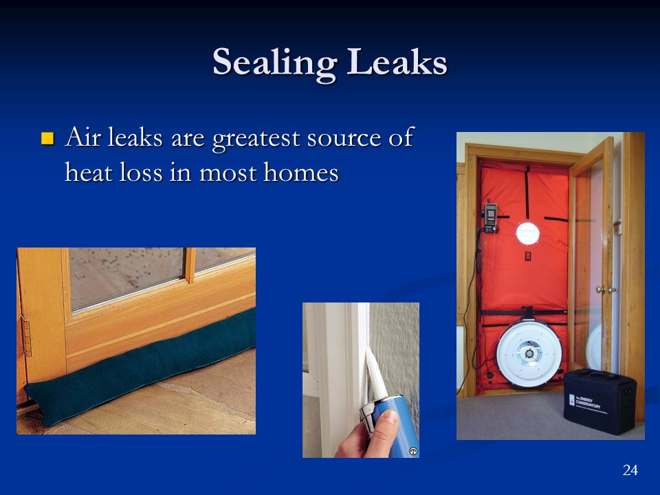 24 Sealing Leaks Air leaks are greatest source of heat loss in most homes Air leaks are greatest source of heat loss in most homes