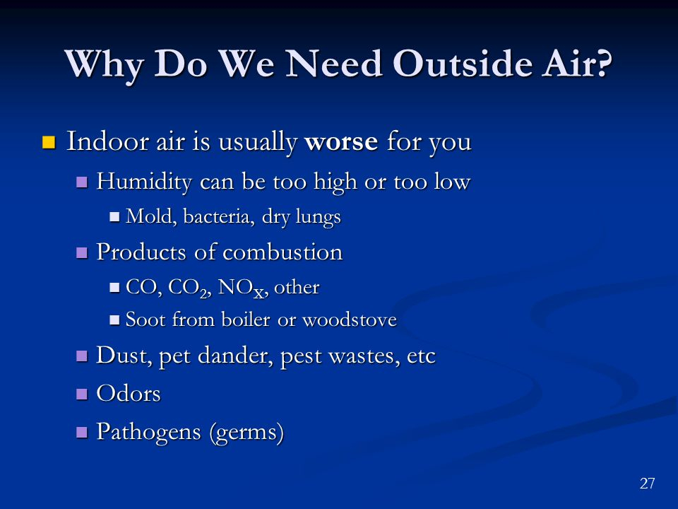 27 Why Do We Need Outside Air? Indoor air is usually worse for you Indoor air is usually worse for you Humidity can be too high or too low Humidity ca