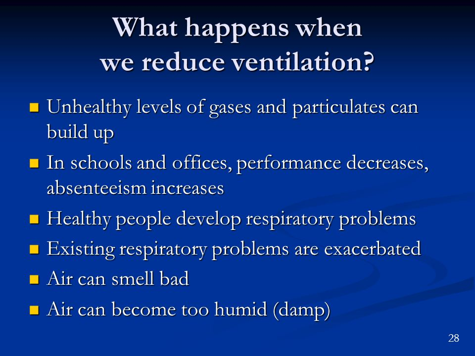 28 What happens when we reduce ventilation? Unhealthy levels of gases and particulates can build up Unhealthy levels of gases and particulates can bui