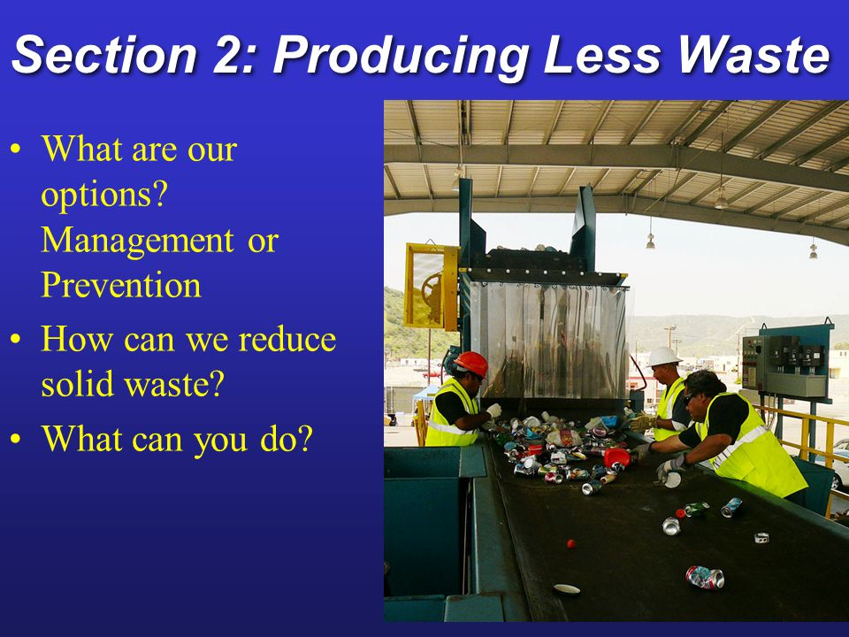Producing Less Waste and Pollution Waste management (high waste approach) Waste is part of economic growth, lets manage negatives Waste management (high waste approach) Waste is part of economic growth, lets manage negatives Burying, burning, shipping Waste prevention (low waste approach) Before product is produced look to minimize life cycle Waste prevention (low waste approach) Before product is produced look to minimize life cycle Reduce, reuse, recycle