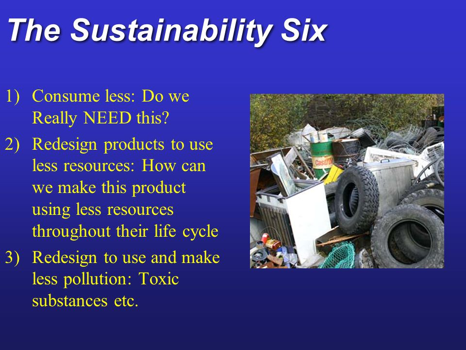 The Sustainability Six 4) Develop products that are easier to repair, reuse, remanufacture, compost or recycle 5) Design products to last longer 6) Eliminate or reduce packaging (nude packaging)