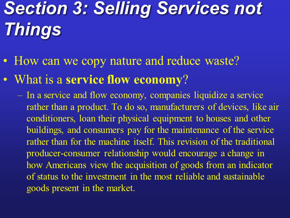 Solutions: Cleaner Production Ecoindustrial revolution : its goal is to make industrial manufacturing processes cleaner and more sustainable by redesigning them to mimic nature s way of dealing with waste Ecoindustrial revolution : its goal is to make industrial manufacturing processes cleaner and more sustainable by redesigning them to mimic nature s way of dealing with waste Resource exchange webs: waste of 1 manufacturer becomes raw materials for another Resource exchange webs: waste of 1 manufacturer becomes raw materials for another Biomimicry: using less resources to do same Service-flow economy selling services not goods.