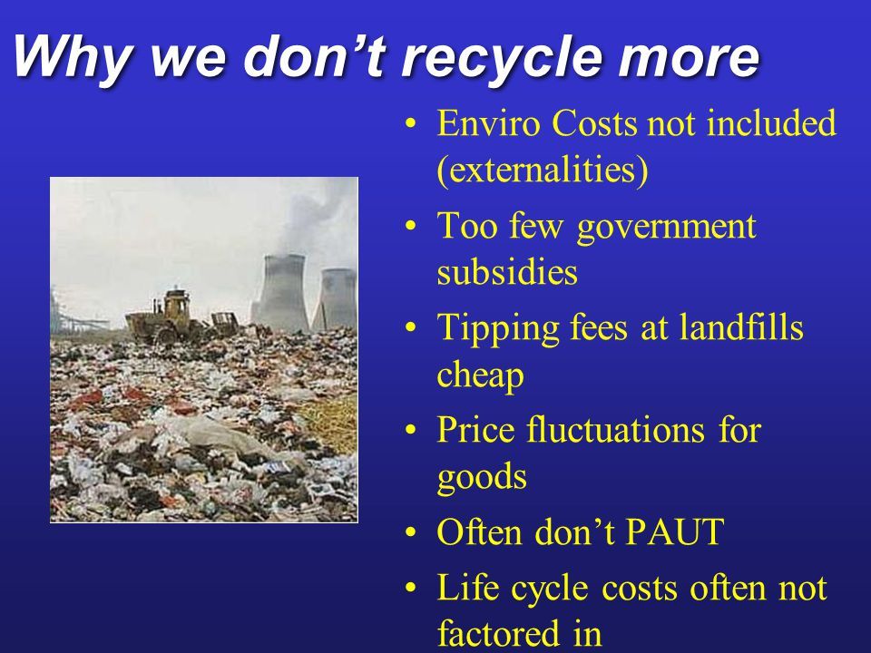Why we dont recycle more Enviro Costs not included (externalities) Too few government subsidies Tipping fees at landfills cheap Price fluctuations for