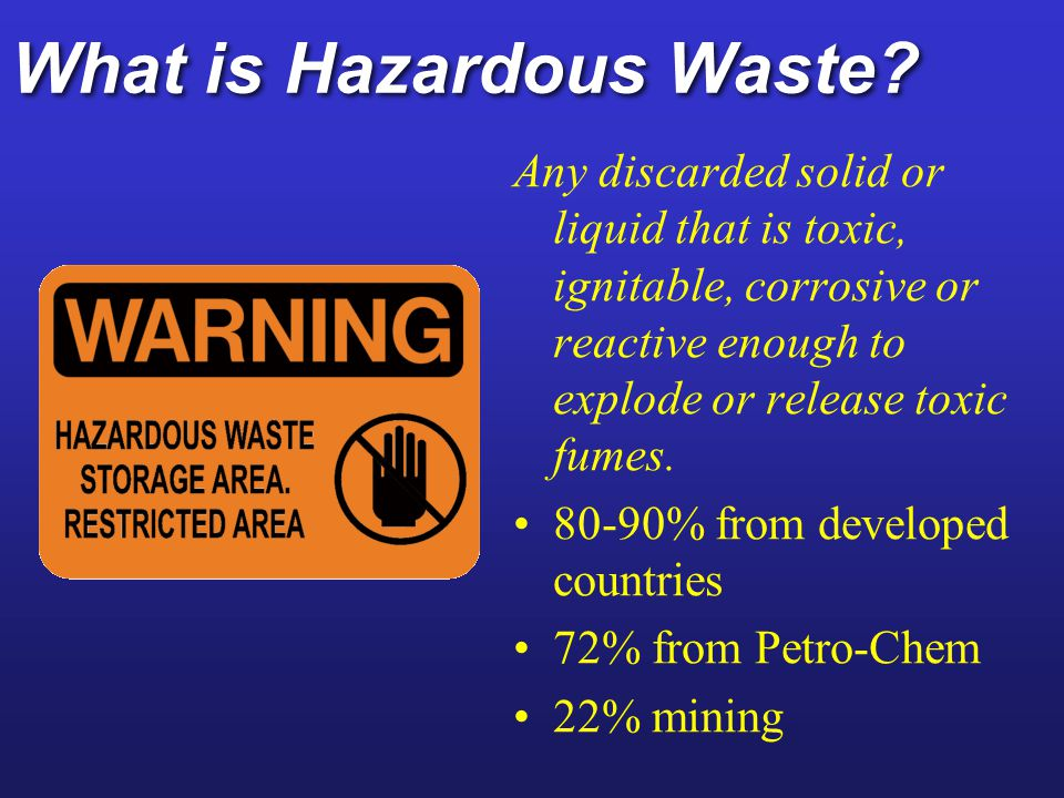 Hazardous Wastes: Types Contains at least one toxic compound Catches fire easily Reactive or explosive Corrodes metal containers
