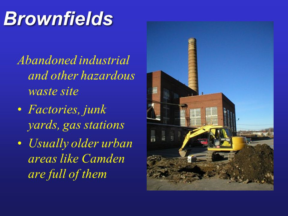 Brownfields Can be cleaned up and reborn as parks, industrial parks, etc.