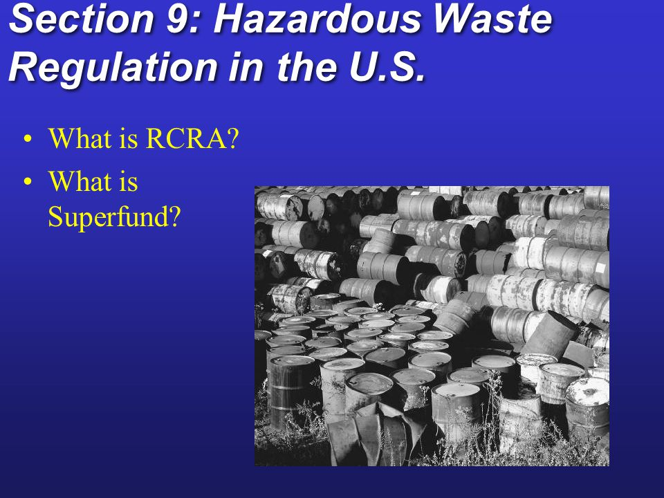 Hazardous Waste Regulation in the United States Resource Conservation and Recovery Act (RCRA) Resource Conservation and Recovery Act (RCRA) Comprehensive Environmental Response, Compensation, and Liability Act (Superfund) National Priority List Polluter-pays principle