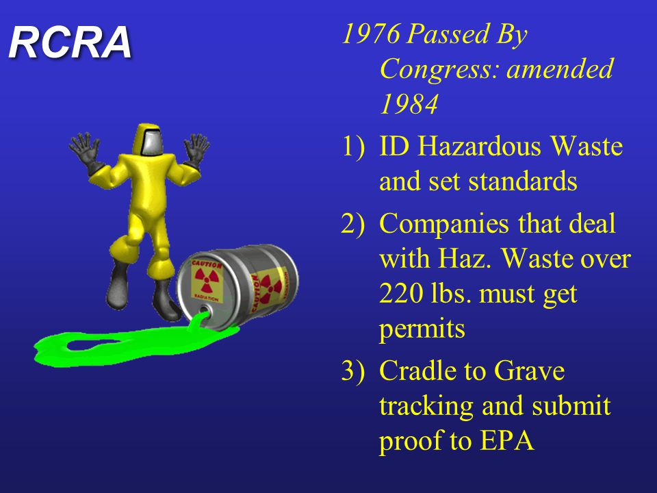 CERCLA Commonly called Superfund Passed in 1980 (NJ Congressman leaders) Established tax on on chemicals to 1) ID abandoned dumps sites 2) Clean up groundwater 3) Establish NPL list for cleanups Commonly called Superfund Passed in 1980 (NJ Congressman leaders) Established tax on on chemicals to 1) ID abandoned dumps sites 2) Clean up groundwater 3) Establish NPL list for cleanups