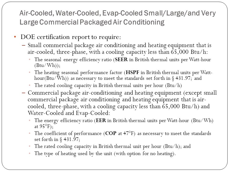 Air-Cooled, Water-Cooled, Evap-Cooled Small/Large/and Very Large Commercial Packaged Air Conditioning DOE certification report to require: – Small com