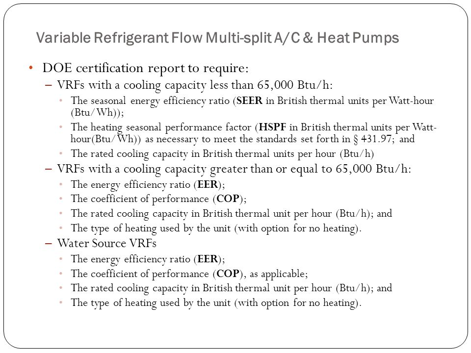 Variable Refrigerant Flow Multi-split A/C & Heat Pumps DOE certification report to require: – VRFs with a cooling capacity less than 65,000 Btu/h: The