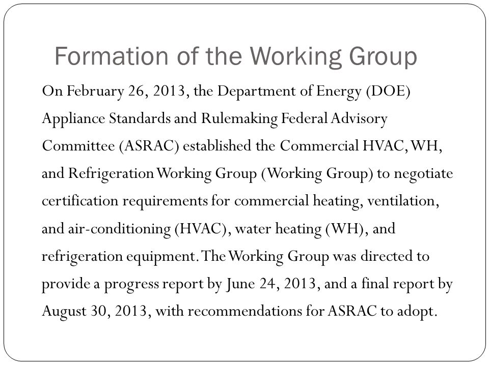 Formation of the Working Group On February 26, 2013, the Department of Energy (DOE) Appliance Standards and Rulemaking Federal Advisory Committee (ASR
