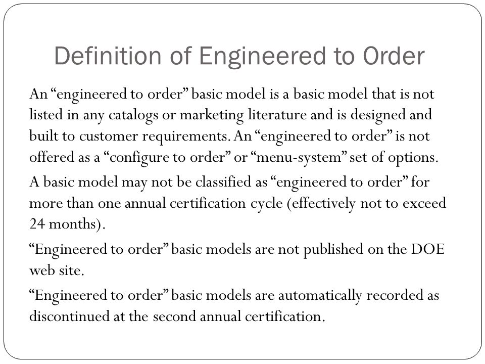 Definition of Engineered to Order An engineered to order basic model is a basic model that is not listed in any catalogs or marketing literature and i