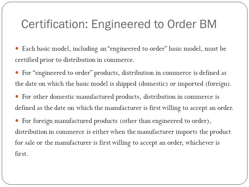 Certification: Engineered to Order BM Each basic model, including an engineered to order basic model, must be certified prior to distribution in comme