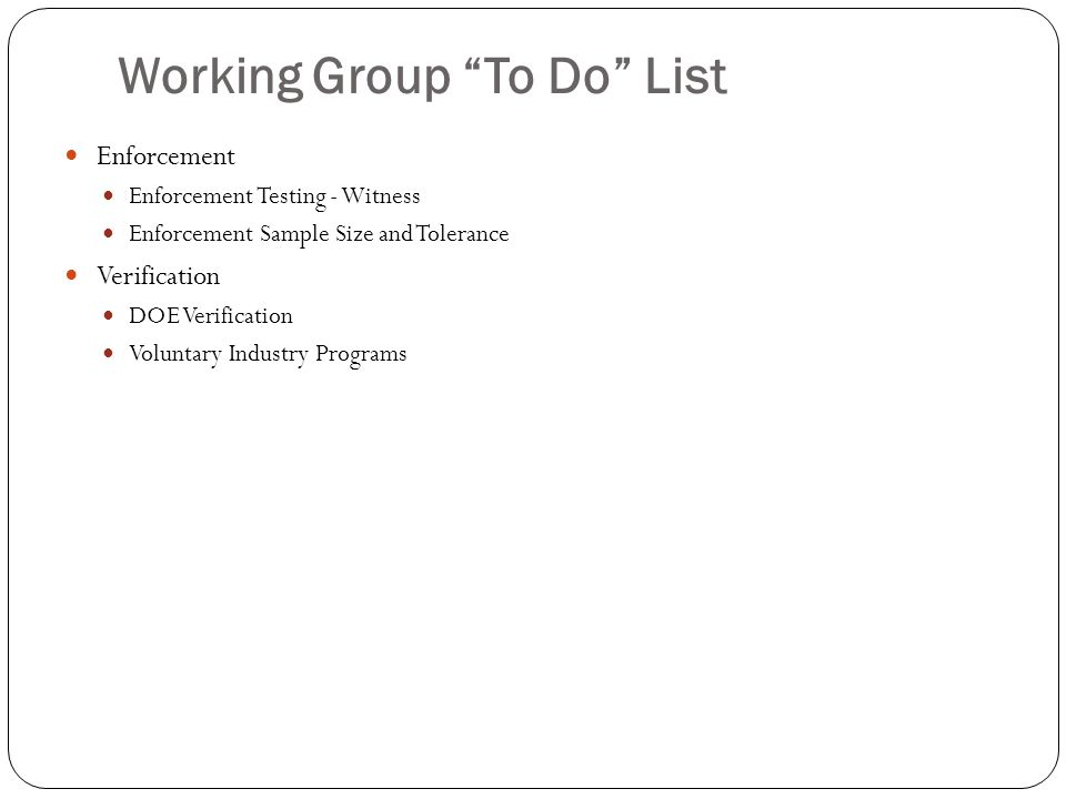 Working Group To Do List Enforcement Enforcement Testing - Witness Enforcement Sample Size and Tolerance Verification DOE Verification Voluntary Indus