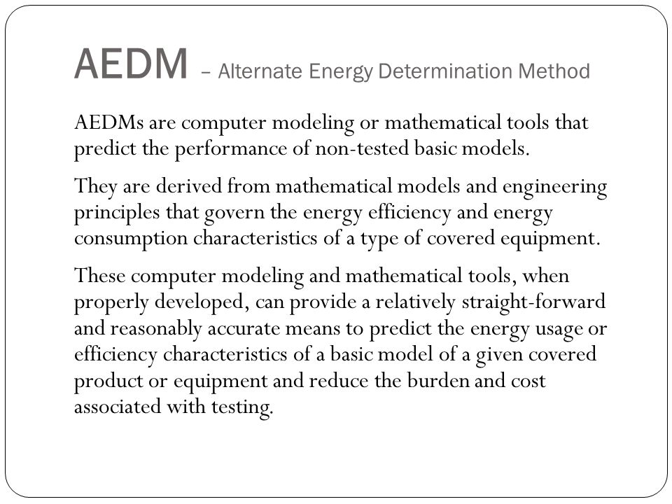 AEDM – Alternate Energy Determination Method For each AEDM, a manufacturer should select the minimum number of models that meet the following criteria for each of the validation classes to which the AEDM is going to apply, where a manufacturer distributes in commerce equipment falling into each of the validation classes.