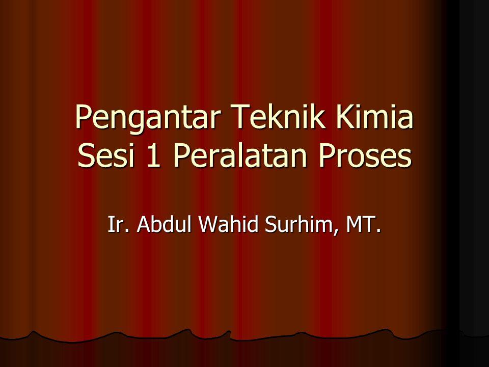 Pengantar Teknik Kimia Sesi 1 Peralatan Proses Ir. Abdul Wahid Surhim, MT.