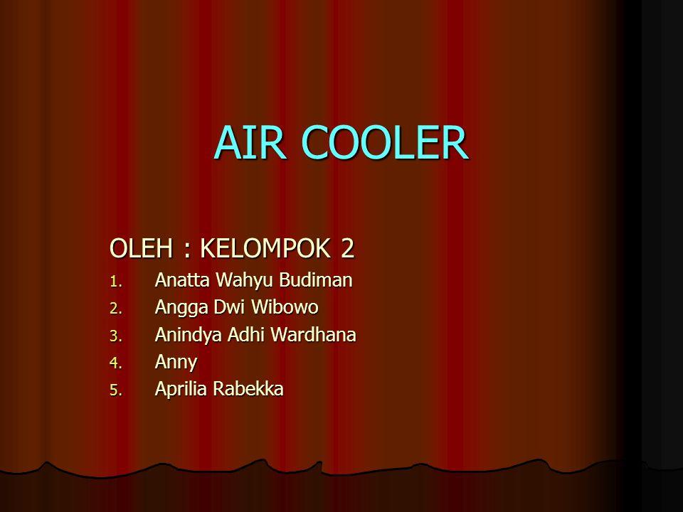 AIR COOLER OLEH : KELOMPOK 2 1. Anatta Wahyu Budiman 2. Angga Dwi Wibowo 3. Anindya Adhi Wardhana 4. Anny 5. Aprilia Rabekka