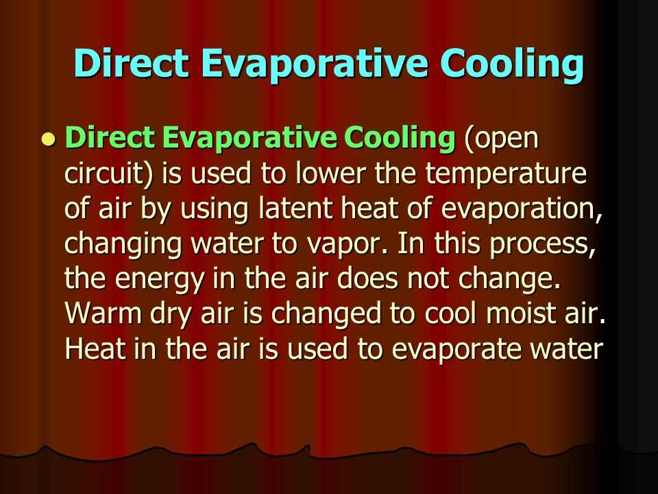 Direct Evaporative Cooling Direct Evaporative Cooling (open circuit) is used to lower the temperature of air by using latent heat of evaporation, changing water to vapor.