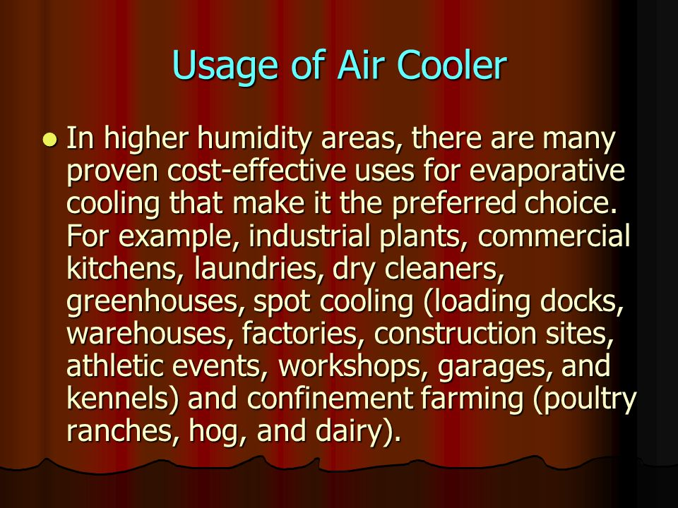 Advantages Less expensive to install Less expensive to install Estimated cost for installation is 1/8 to 1/2 that of refrigerated air conditioning Less expensive to operate Less expensive to operate Estimated cost of operation is 1/4 that of refrigerated air.
