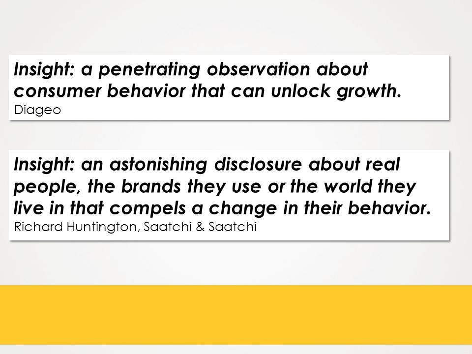 Insight: a penetrating observation about consumer behavior that can unlock growth.