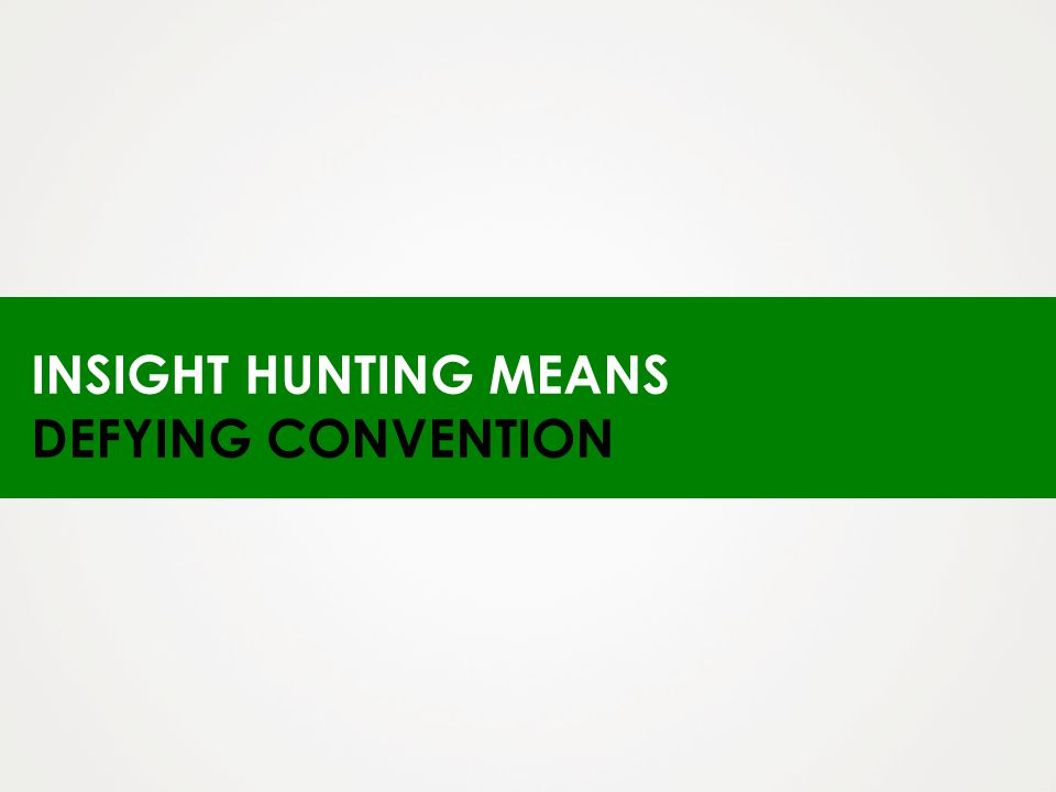 INSIGHT HUNTING MEANS DEFYING CONVENTION