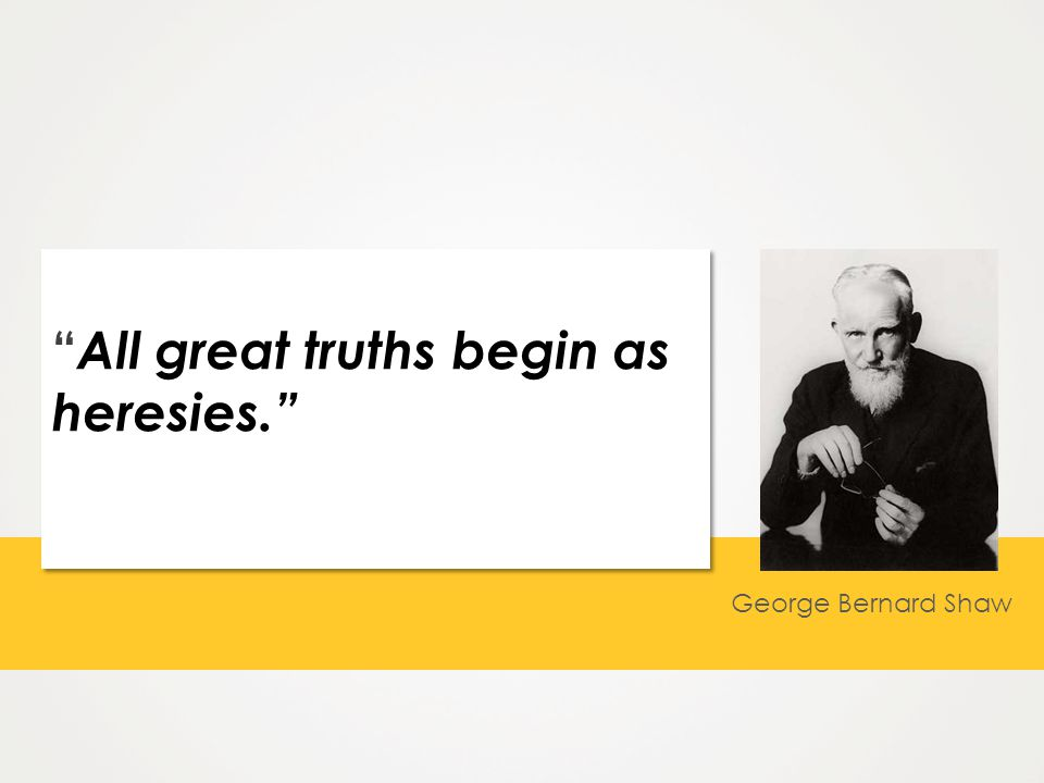 All great truths begin as heresies. George Bernard Shaw