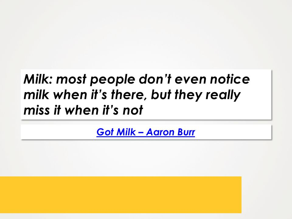 Milk: most people dont even notice milk when its there, but they really miss it when its not Got Milk – Aaron Burr