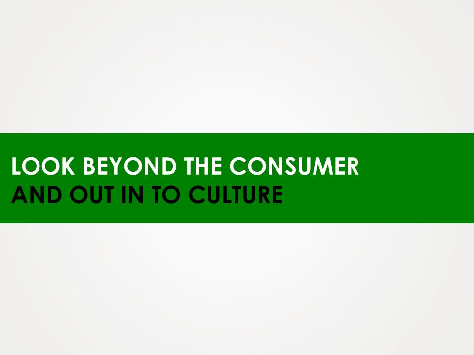 LOOK BEYOND THE CONSUMER AND OUT IN TO CULTURE