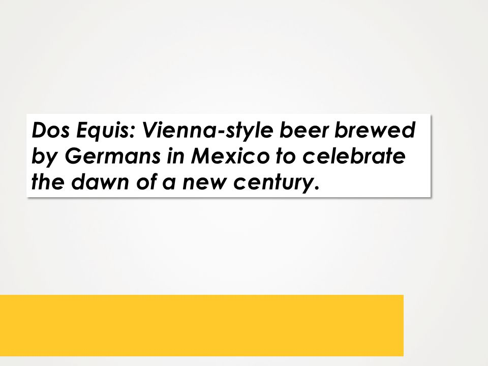 Dos Equis: Vienna-style beer brewed by Germans in Mexico to celebrate the dawn of a new century.