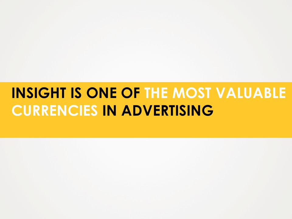 INSIGHT IS ONE OF THE MOST VALUABLE CURRENCIES IN ADVERTISING
