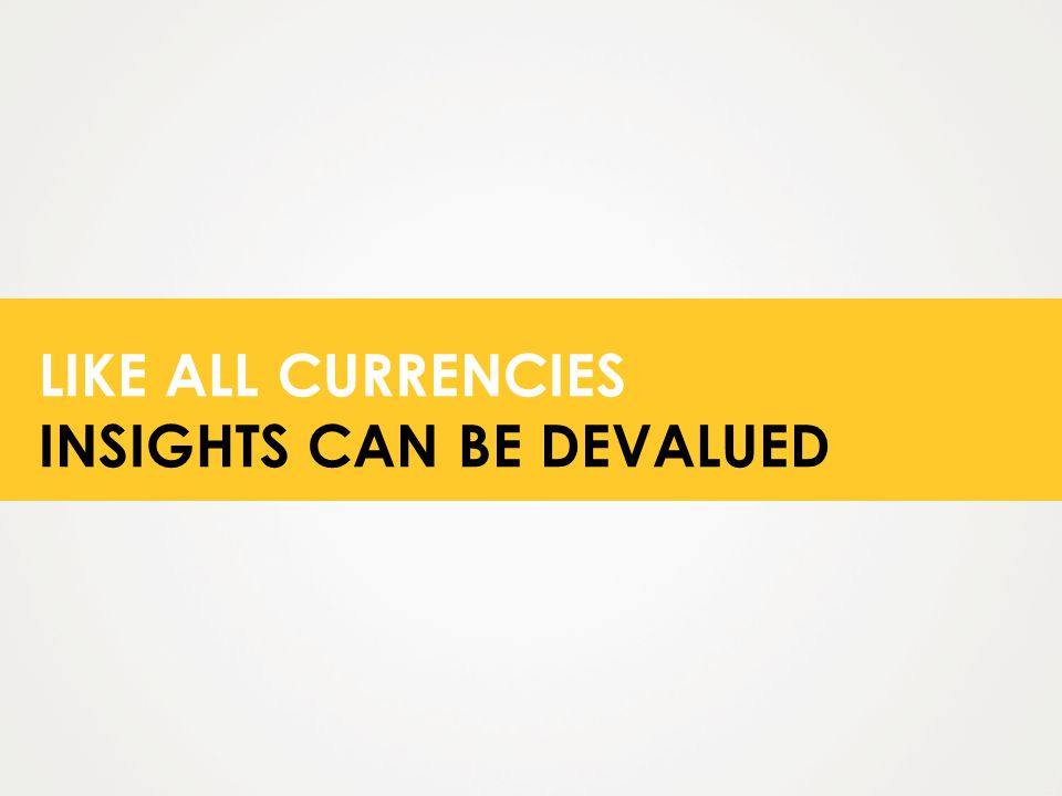LIKE ALL CURRENCIES INSIGHTS CAN BE DEVALUED