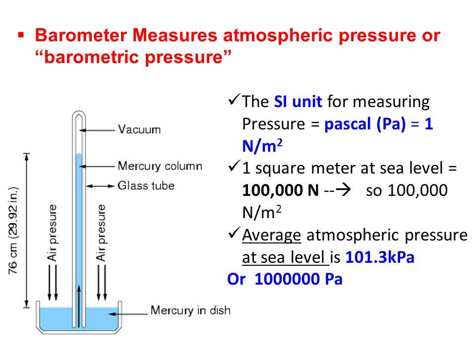 Barometer Measures atmospheric pressure or barometric pressure The SI unit for measuring Pressure = pascal (Pa) = 1 N/m 2 1 square meter at sea level