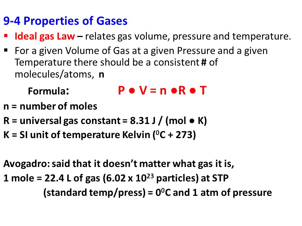 9-4 Properties of Gases Ideal gas Law – relates gas volume, pressure and temperature. For a given Volume of Gas at a given Pressure and a given Temper