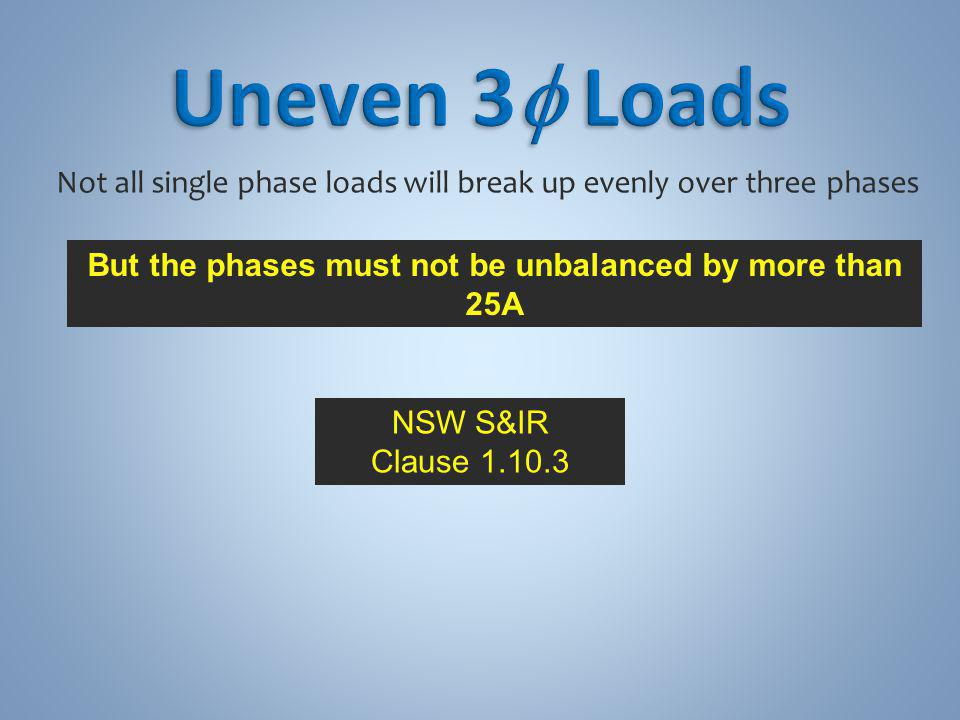 Not all single phase loads will break up evenly over three phases But the phases must not be unbalanced by more than 25A NSW S&IR Clause 1.10.3