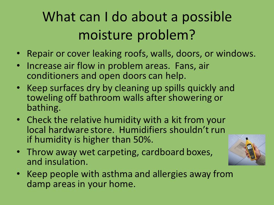 What can I do about a possible moisture problem? Repair or cover leaking roofs, walls, doors, or windows. Increase air flow in problem areas. Fans, ai