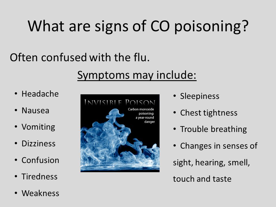 What are signs of CO poisoning? Often confused with the flu. Symptoms may include: Headache Nausea Vomiting Dizziness Confusion Tiredness Weakness Sle