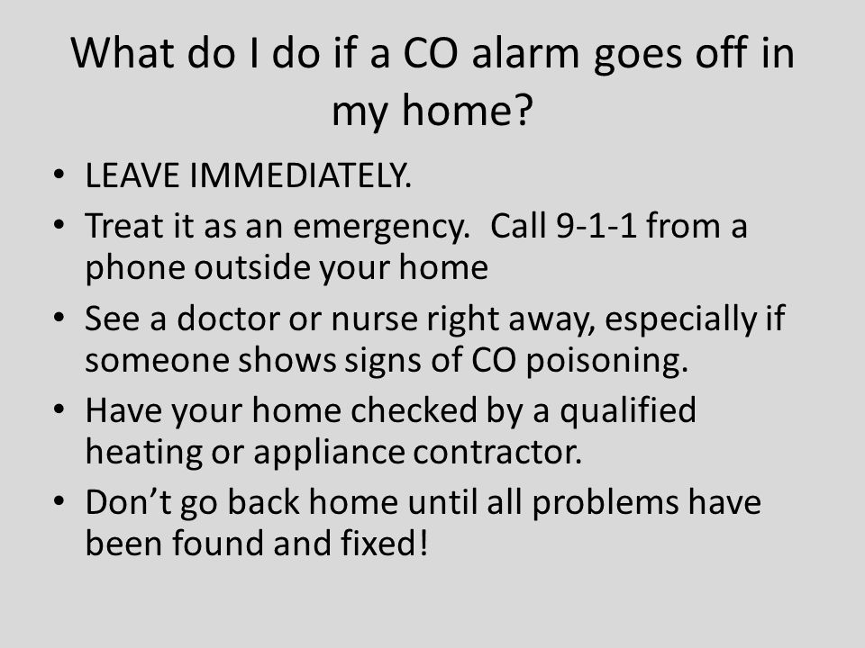 What do I do if a CO alarm goes off in my home? LEAVE IMMEDIATELY. Treat it as an emergency. Call 9-1-1 from a phone outside your home See a doctor or