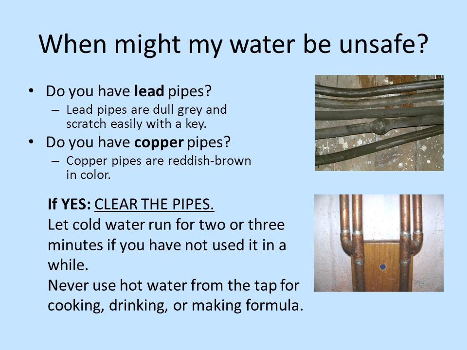 When might my water be unsafe? Do you have lead pipes? – Lead pipes are dull grey and scratch easily with a key. Do you have copper pipes? – Copper pi