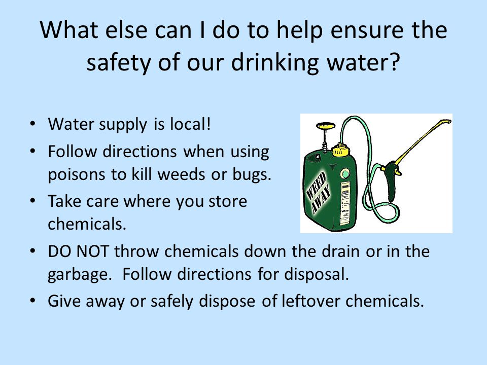 What else can I do to help ensure the safety of our drinking water? Water supply is local! Follow directions when using poisons to kill weeds or bugs.