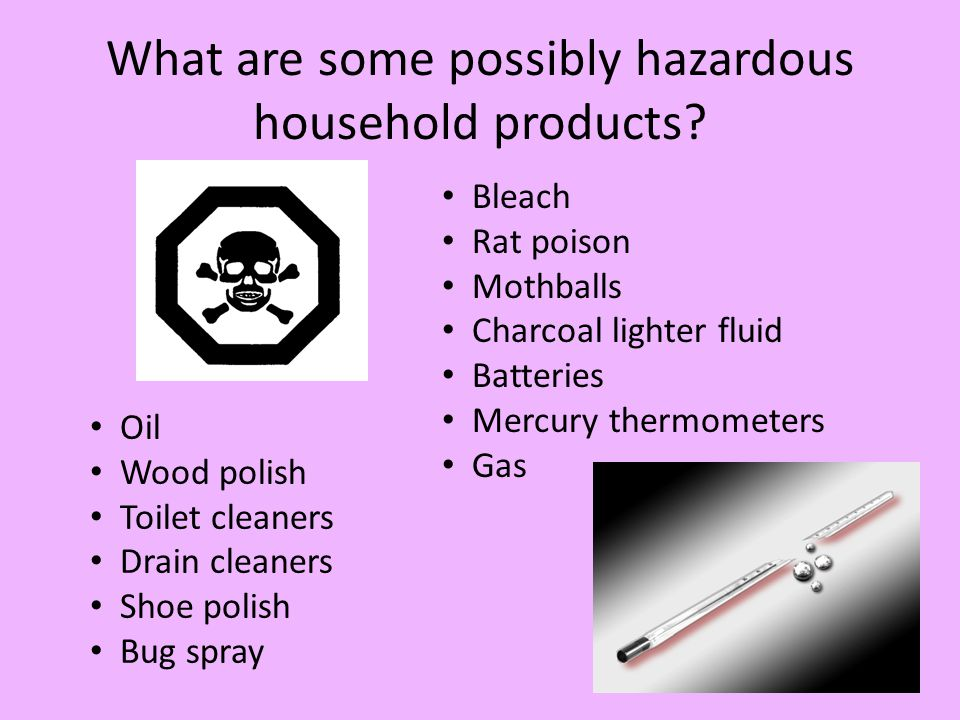 What are some possibly hazardous household products? Bleach Rat poison Mothballs Charcoal lighter fluid Batteries Mercury thermometers Gas Oil Wood po