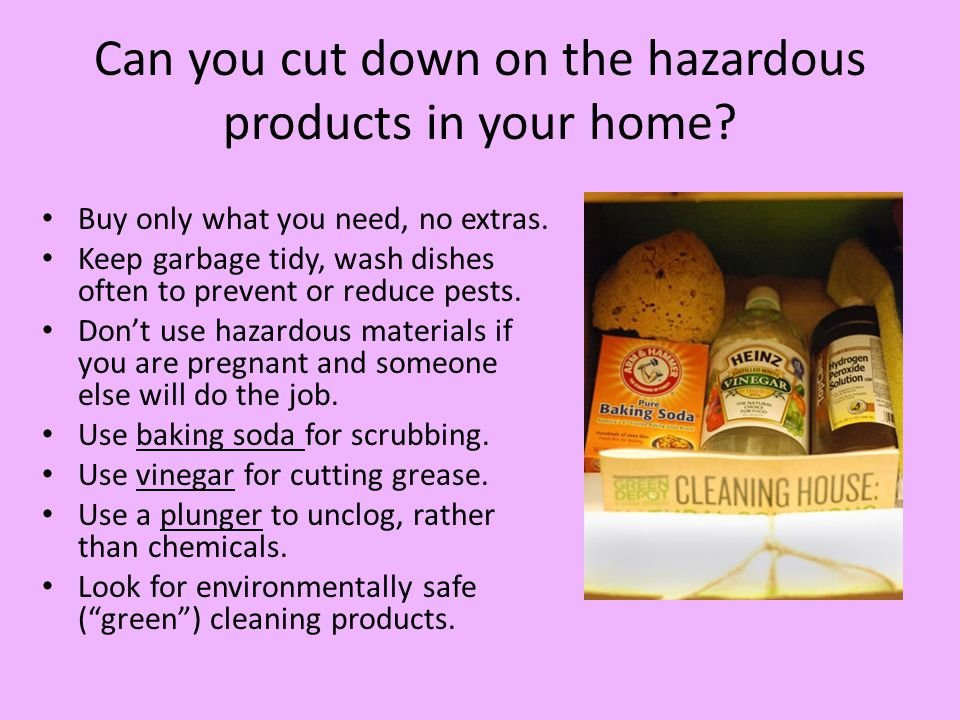 Can you cut down on the hazardous products in your home? Buy only what you need, no extras. Keep garbage tidy, wash dishes often to prevent or reduce